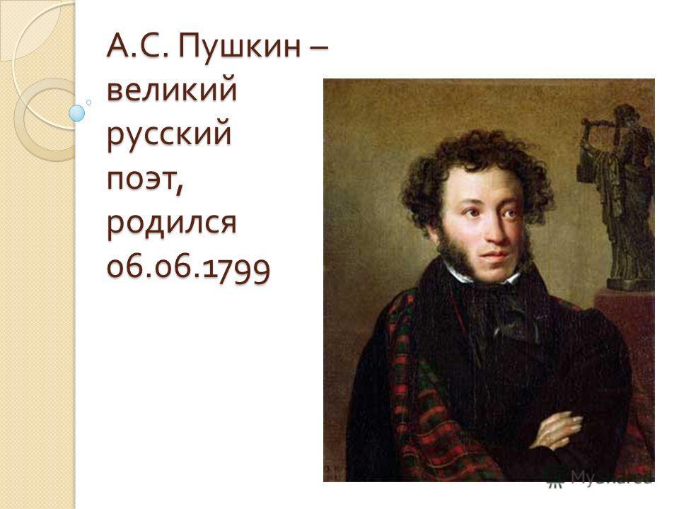 А. С. Пушкин – великий русский поэт, родился 06.06.1799