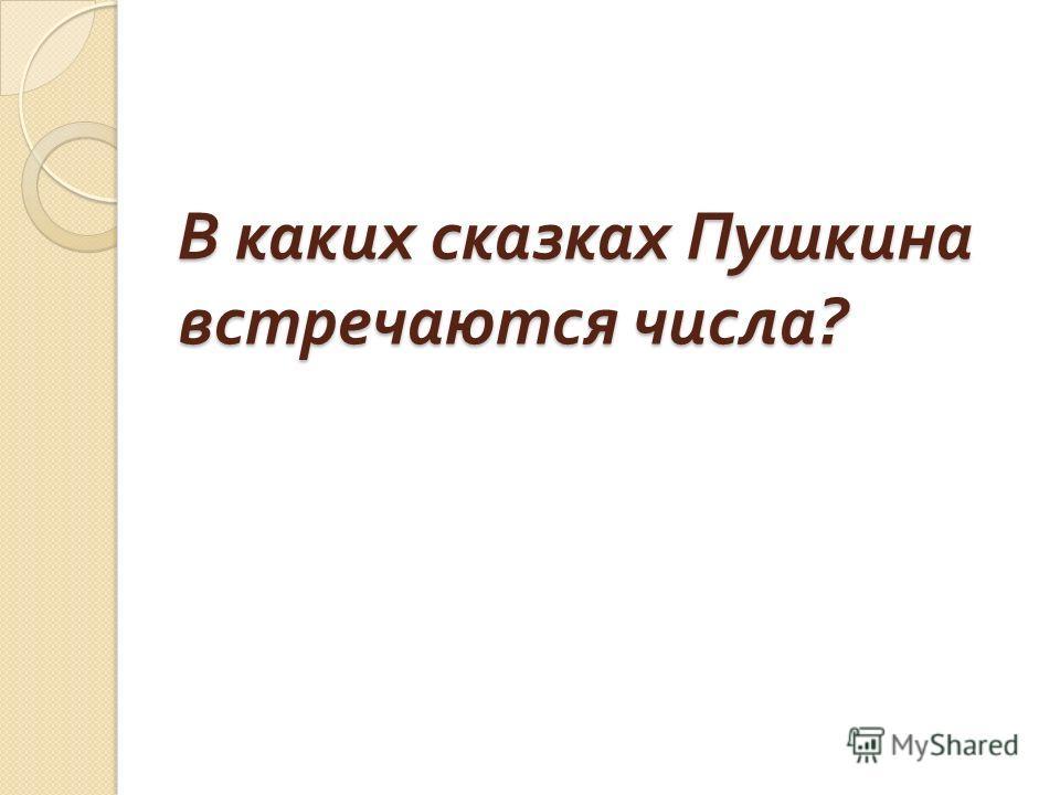 В каких сказках Пушкина встречаются числа ?
