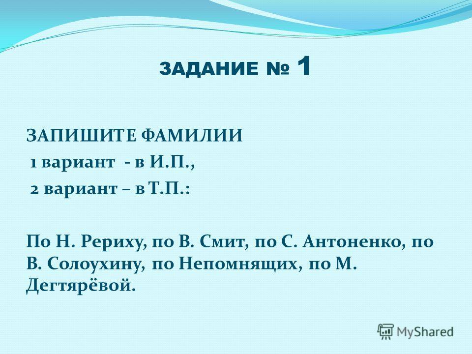 ЗАДАНИЕ 1 ЗАПИШИТЕ ФАМИЛИИ 1 вариант - в И.П., 2 вариант – в Т.П.: По Н. Рериху, по В. Смит, по С. Антоненко, по В. Солоухину, по Непомнящих, по М. Дегтярёвой.