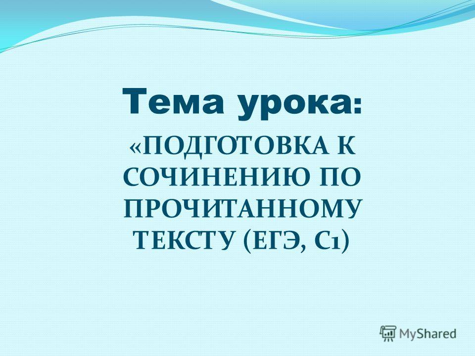 Тема урока : «ПОДГОТОВКА К СОЧИНЕНИЮ ПО ПРОЧИТАННОМУ ТЕКСТУ (ЕГЭ, С1)
