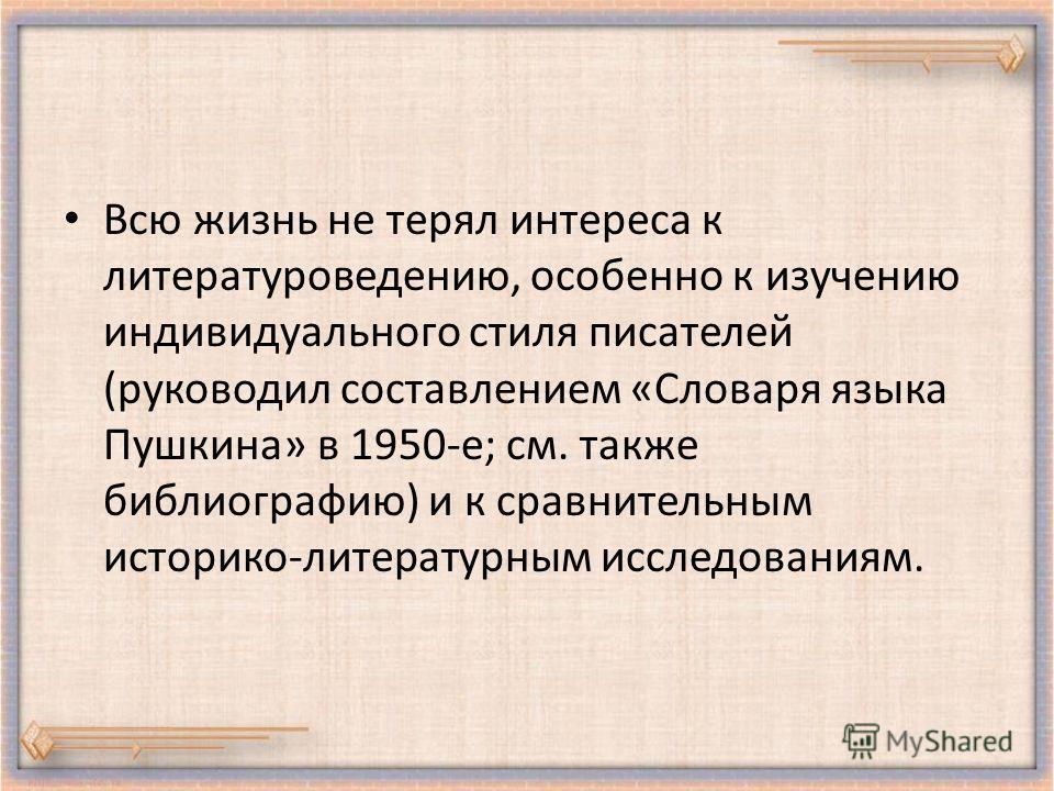 Всю жизнь не терял интереса к литературоведению, особенно к изучению индивидуального стиля писателей (руководил составлением «Словаря языка Пушкина» в 1950-е; см. также библиографию) и к сравнительным историко-литературным исследованиям.