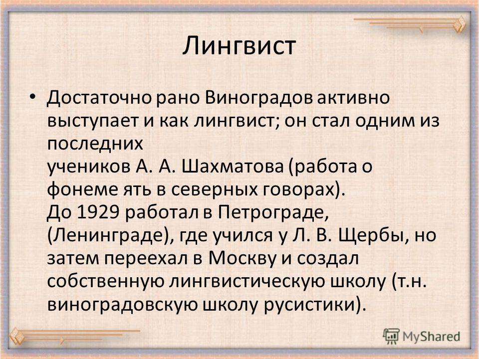 Лингвист Достаточно рано Виноградов активно выступает и как лингвист; он стал одним из последних учеников А. А. Шахматова (работа о фонеме ять в северных говорах). До 1929 работал в Петрограде, (Ленинграде), где учился у Л. В. Щербы, но затем перееха