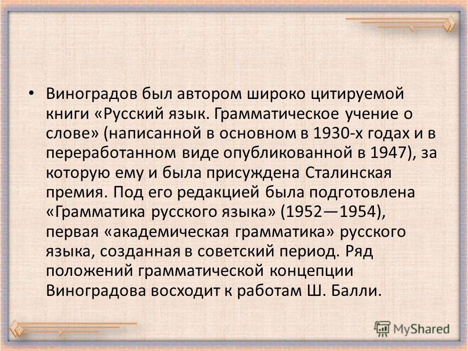 Виноградов был автором широко цитируемой книги «Русский язык. Грамматическое учение о слове» (написанной в основном в 1930-х годах и в переработанном виде опубликованной в 1947), за которую ему и была присуждена Сталинская премия. Под его редакцией б