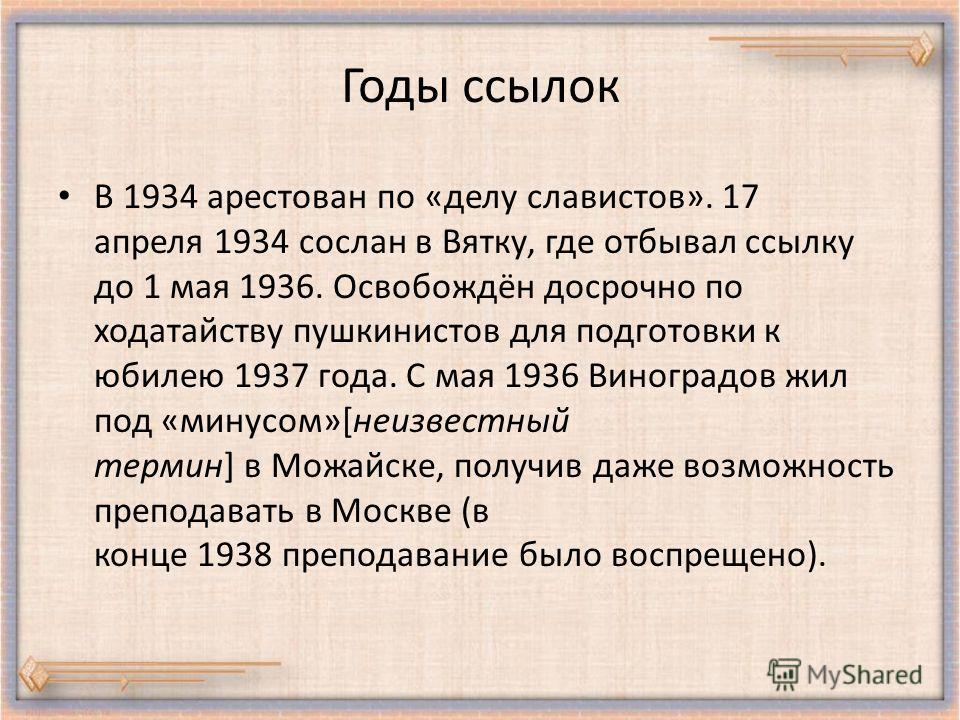 Годы ссылок В 1934 арестован по «делу славистов». 17 апреля 1934 сослан в Вятку, где отбывал ссылку до 1 мая 1936. Освобождён досрочно по ходатайству пушкинистов для подготовки к юбилею 1937 года. С мая 1936 Виноградов жил под «минусом»[неизвестный т