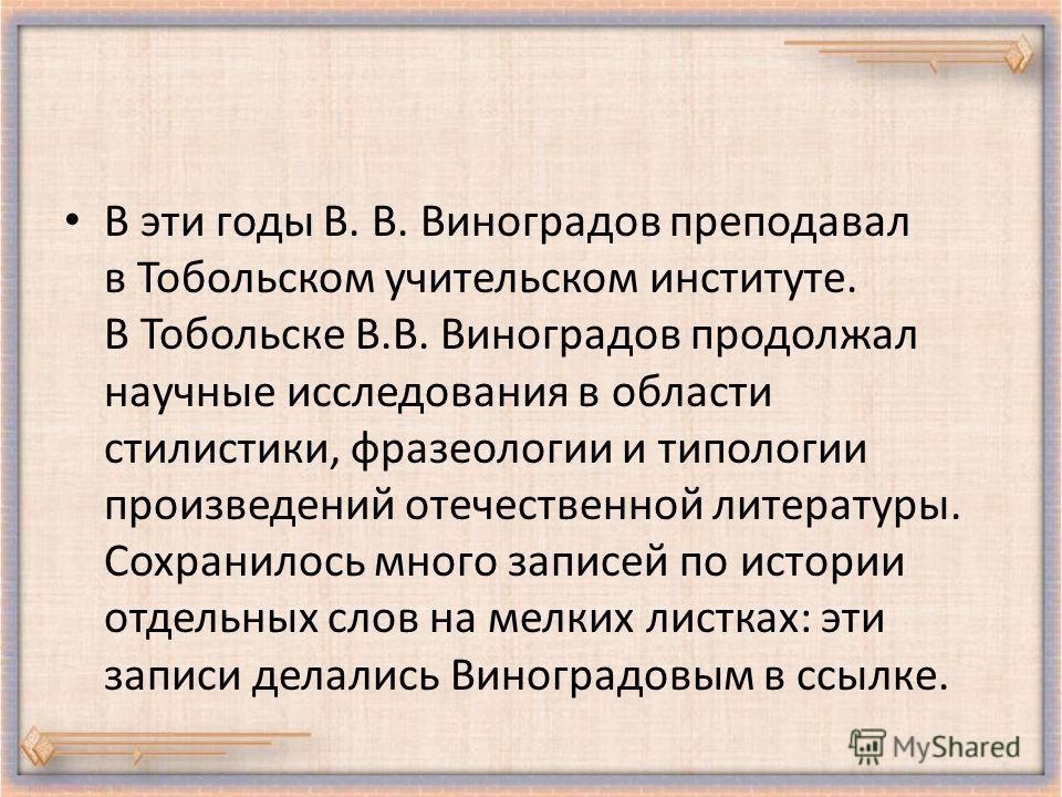 В эти годы В. В. Виноградов преподавал в Тобольском учительском институте. В Тобольске В.В. Виноградов продолжал научные исследования в области стилистики, фразеологии и типологии произведений отечественной литературы. Сохранилось много записей по ис
