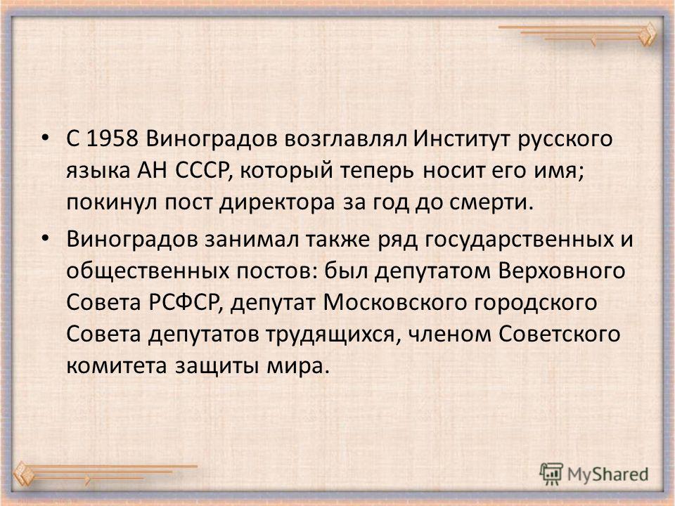 С 1958 Виноградов возглавлял Институт русского языка АН СССР, который теперь носит его имя; покинул пост директора за год до смерти. Виноградов занимал также ряд государственных и общественных постов: был депутатом Верховного Совета РСФСР, депутат Мо