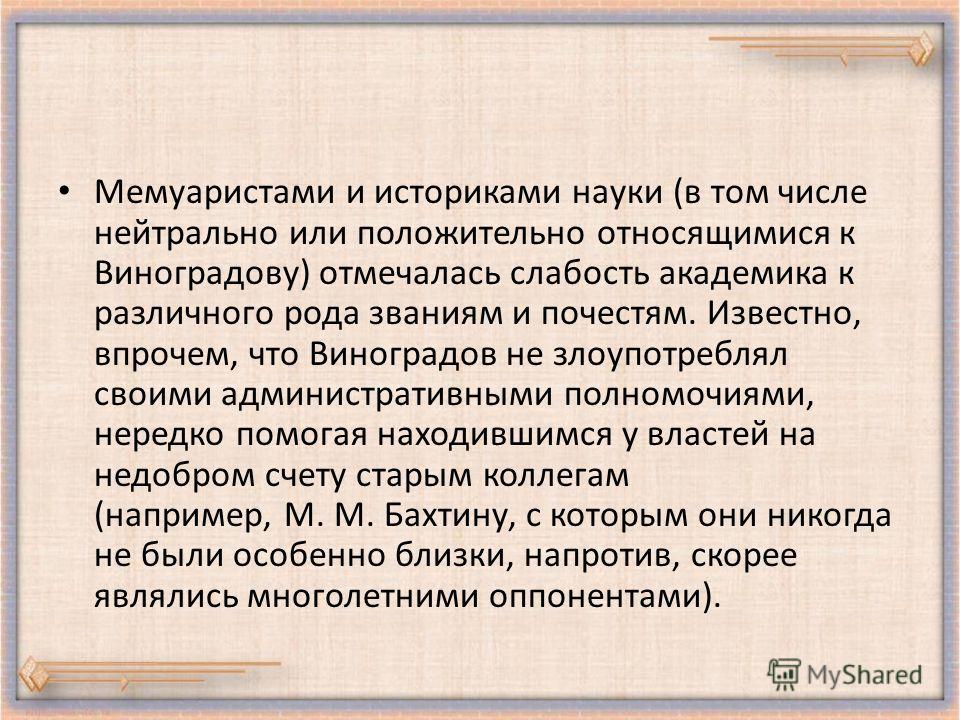 Мемуаристами и историками науки (в том числе нейтрально или положительно относящимися к Виноградову) отмечалась слабость академика к различного рода званиям и почестям. Известно, впрочем, что Виноградов не злоупотреблял своими административными полно