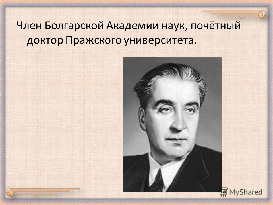 Член Болгарской Академии наук, почётный доктор Пражского университета.