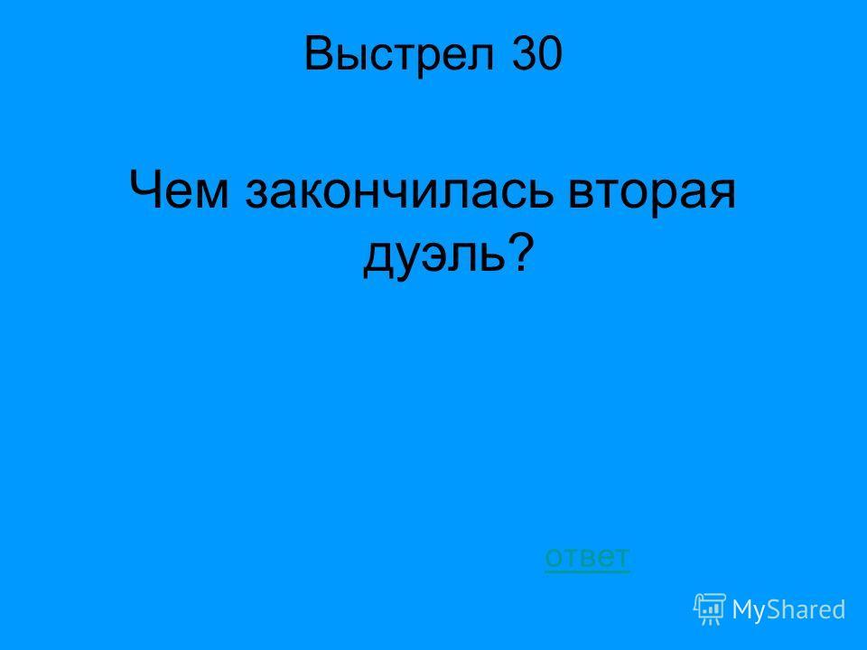 Ответ «Стрелялись мы» Баратынский; «Я поклялся застрелить его по праву дуэли (за ним оставался еще мой выстрел)» А. Бестужев- Марлинский «Вечер на бивуаке» Четвертый раунд