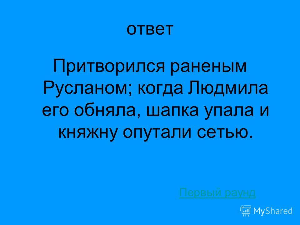Руслан и Людмила 40 С помощью какой хитрости Людмилу поймал-таки Черномор? ответ