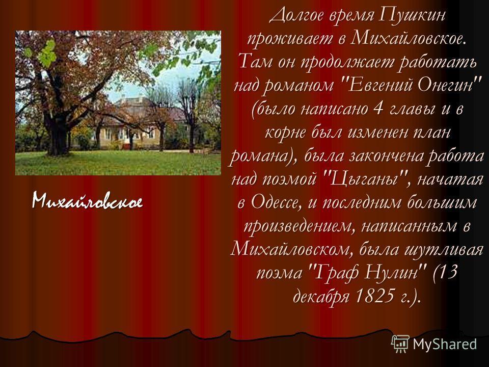 Долгое время Пушкин проживает в Михайловское. Там он продолжает работать над романом
