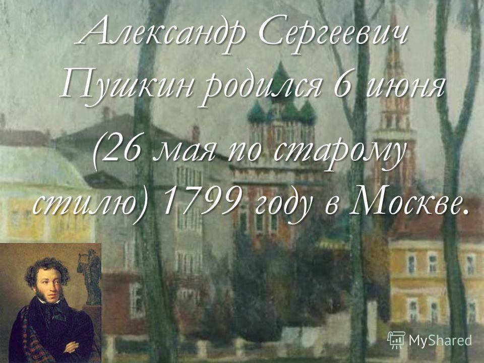 Александр Сергеевич Пушкин родился 6 июня (26 мая по старому стилю) 1799 году в Москве. (26 мая по старому стилю) 1799 году в Москве.