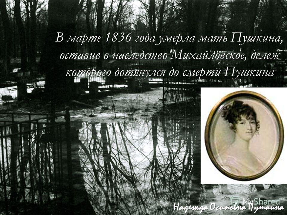 В марте 1836 года умерла мать Пушкина, оставив в наследство Михайловское, дележ которого дотянулся до смерти Пушкина Надежда Осиповна Пушкина
