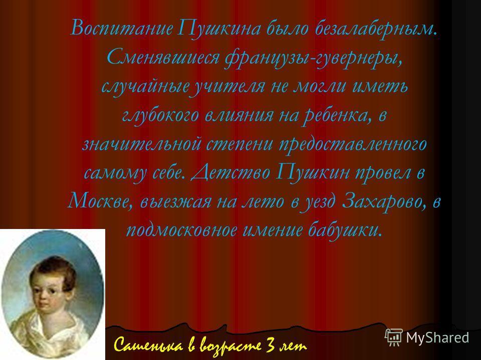 Воспитание Пушкина было безалаберным. Сменявшиеся французы-гувернеры, случайные учителя не могли иметь глубокого влияния на ребенка, в значительной степени предоставленного самому себе. Детство Пушкин провел в Москве, выезжая на лето в уезд Захарово,