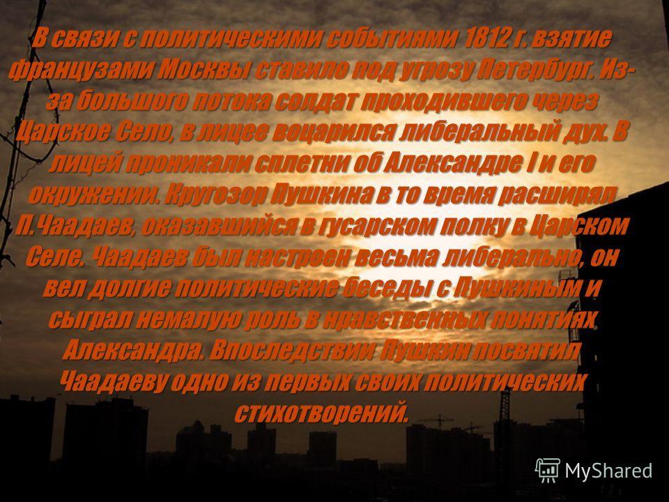 В связи с политическими событиями 1812 г. взятие французами Москвы ставило под угрозу Петербург. Из- за большого потока солдат проходившего через Царское Село, в лицее воцарился либеральный дух. В лицей проникали сплетни об Александре I и его окружен