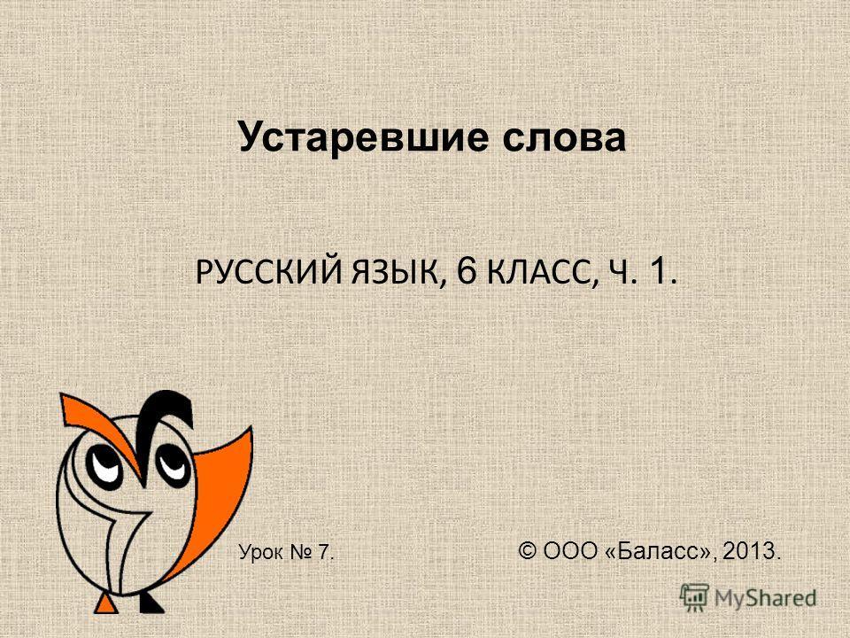 Устаревшие слова РУССКИЙ ЯЗЫК, 6 КЛАСС, Ч. 1. Урок 7. © ООО «Баласс», 2013.