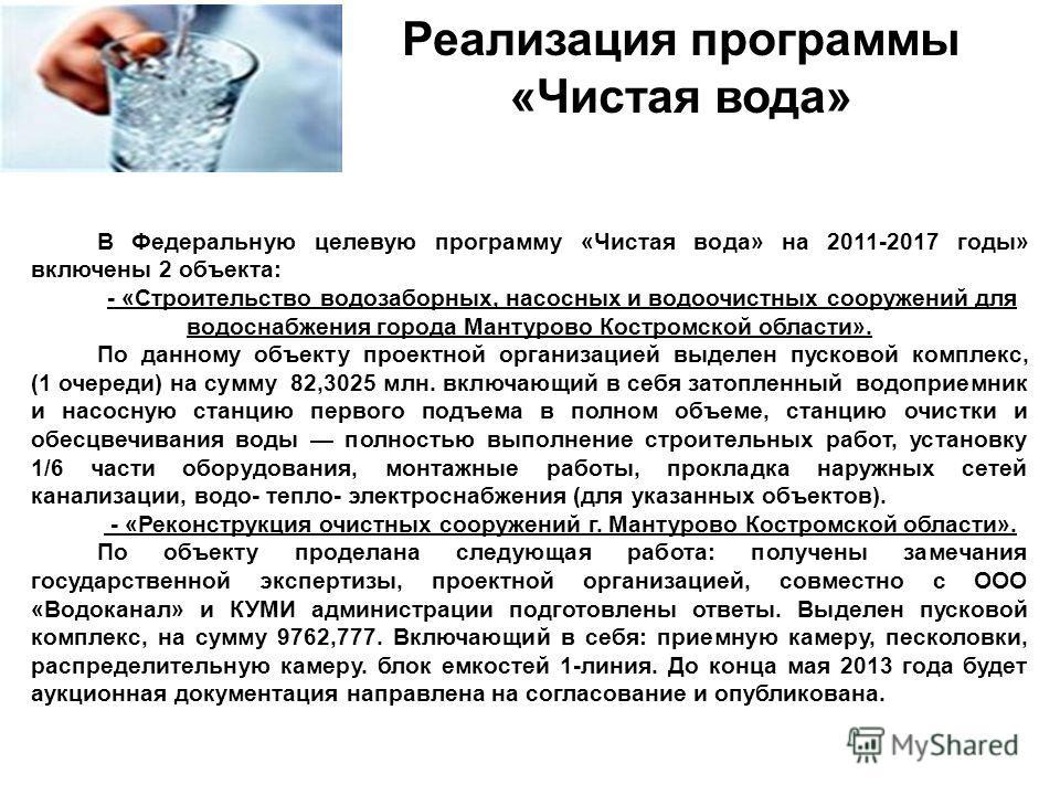 Реализация программы «Чистая вода» В Федеральную целевую программу «Чистая вода» на 2011-2017 годы» включены 2 объекта: - «Строительство водозаборных, насосных и водоочистных сооружений для водоснабжения города Мантурово Костромской области». По данн