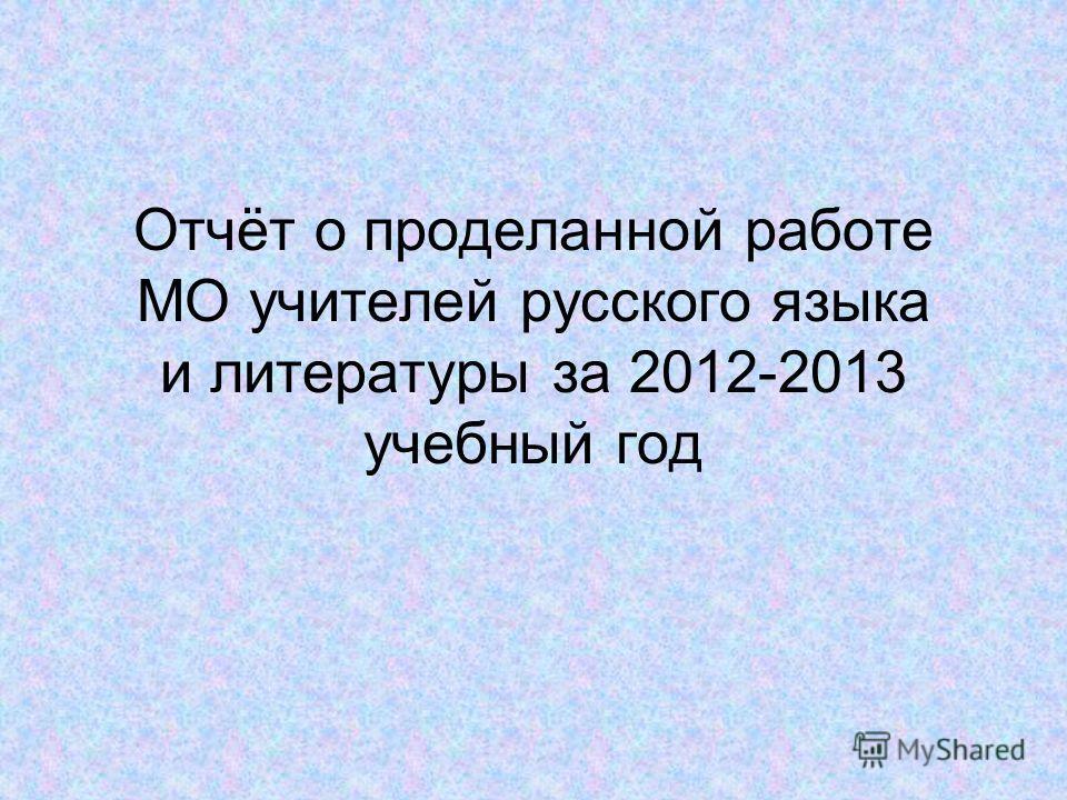 Отчёт о проделанной работе МО учителей русского языка и литературы за 2012-2013 учебный год
