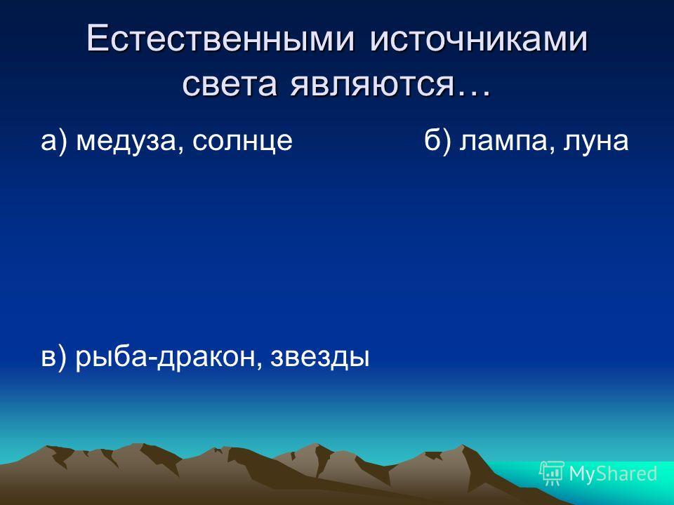 Естественными источниками света являются… а) медуза, солнце б) лампа, луна в) рыба-дракон, звезды