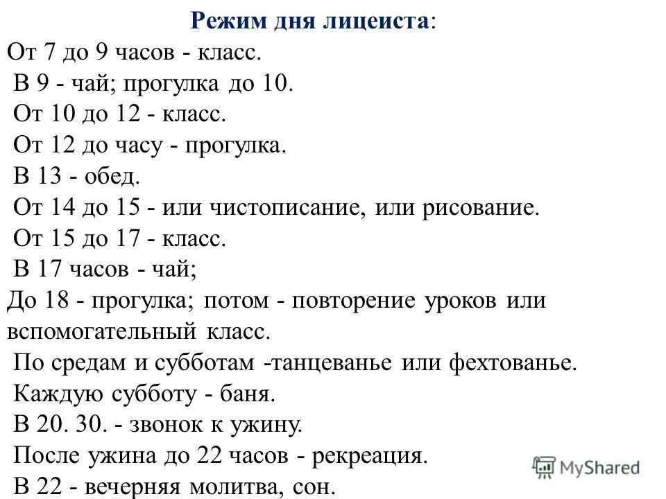 Режим дня лицеиста: От 7 до 9 часов - класс. В 9 - чай; прогулка до 10. От 10 до 12 - класс. От 12 до часу - прогулка. В 13 - обед. От 14 до 15 - или чистописание, или рисование. От 15 до 17 - класс. В 17 часов - чай; До 18 - прогулка; потом - повтор