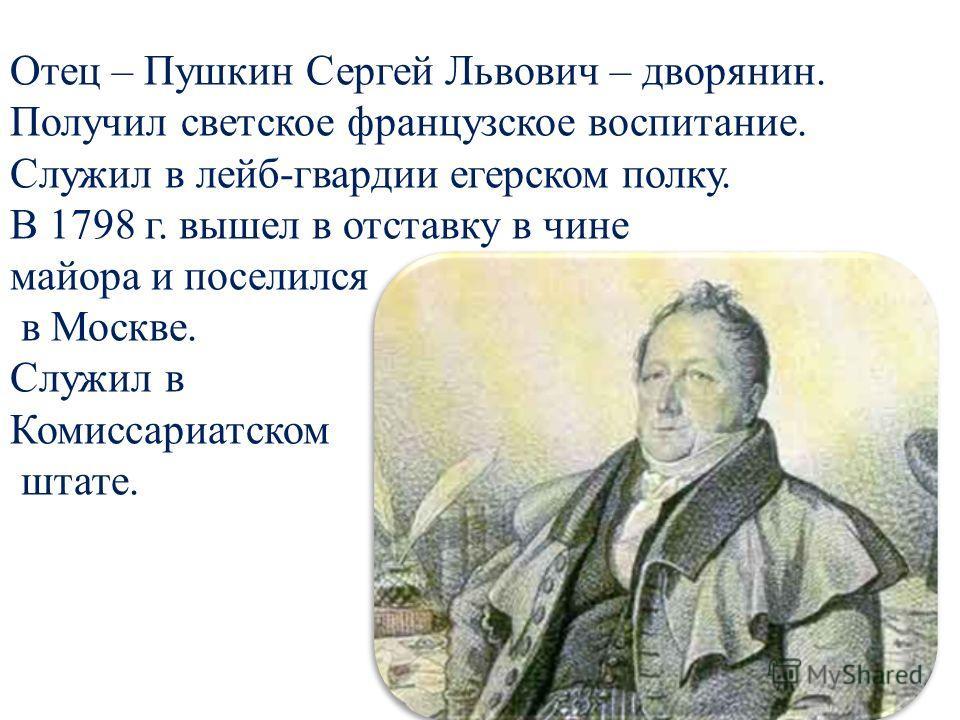 Отец – Пушкин Сергей Львович – дворянин. Получил светское французское воспитание. Служил в лейб-гвардии егерском полку. В 1798 г. вышел в отставку в чине майора и поселился в Москве. Служил в Комиссариатском штате.