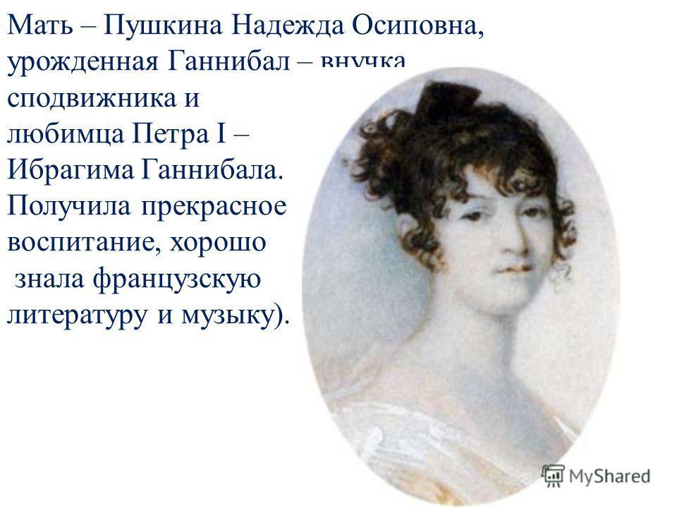 Мать – Пушкина Надежда Осиповна, урожденная Ганнибал – внучка сподвижника и любимца Петра I – Ибрагима Ганнибала. Получила прекрасное воспитание, хорошо знала французскую литературу и музыку).