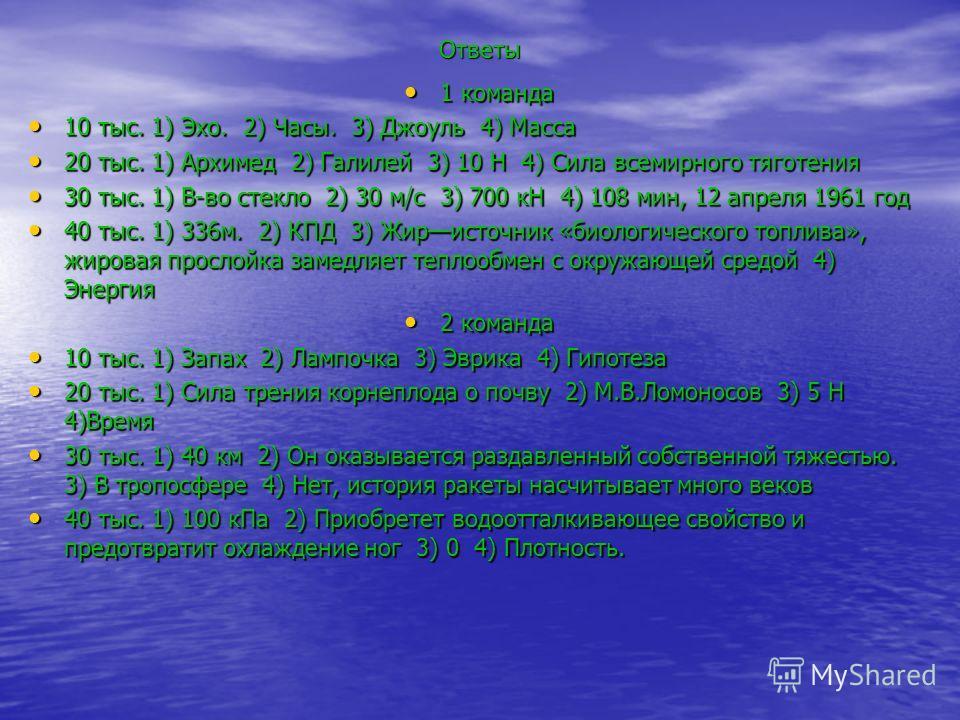 Ответы 1 команда 1 команда 10 тыс. 1) Эхо. 2) Часы. 3) Джоуль 4) Масса 10 тыс. 1) Эхо. 2) Часы. 3) Джоуль 4) Масса 20 тыс. 1) Архимед 2) Галилей 3) 10 Н 4) Сила всемирного тяготения 20 тыс. 1) Архимед 2) Галилей 3) 10 Н 4) Сила всемирного тяготения 3