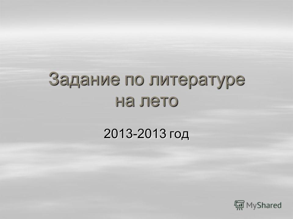 Задание по литературе на лето 2013-2013 год