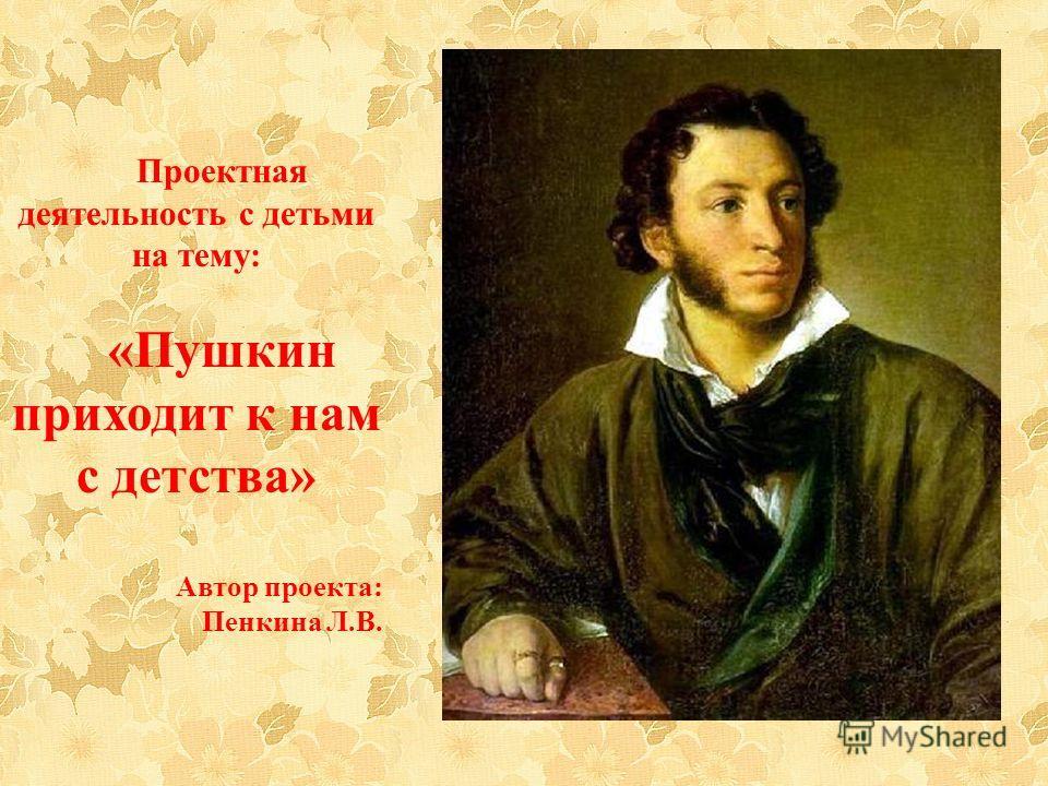 Проектная деятельность с детьми на тему: «Пушкин приходит к нам с детства» Автор проекта: Пенкина Л.В.