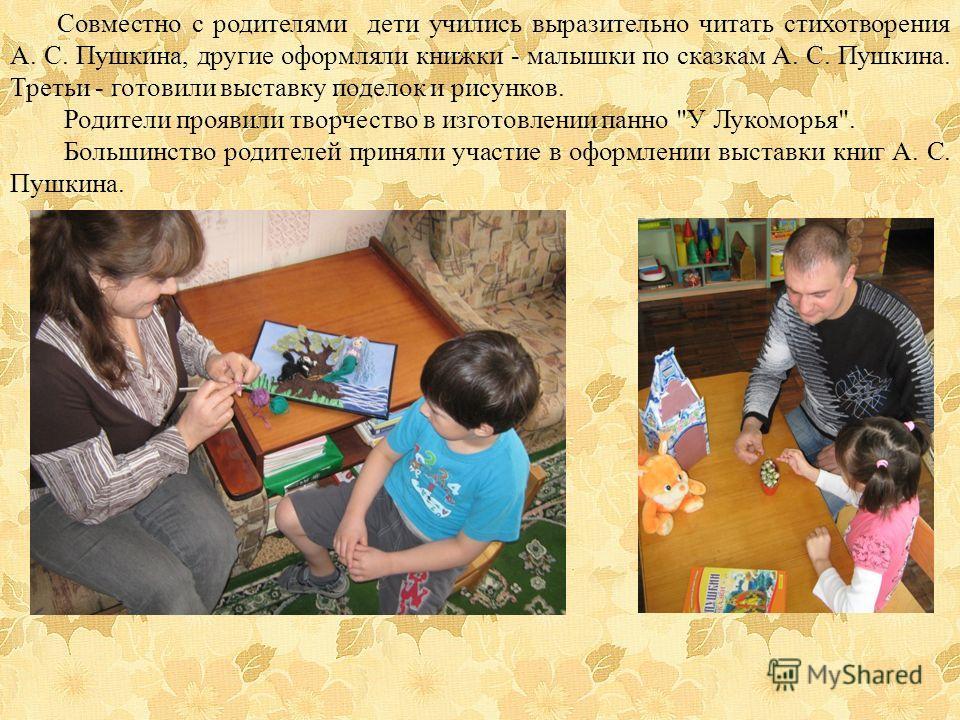 Совместно с родителями дети учились выразительно читать стихотворения А. С. Пушкина, другие оформляли книжки - малышки по сказкам А. С. Пушкина. Третьи - готовили выставку поделок и рисунков. Родители проявили творчество в изготовлении панно