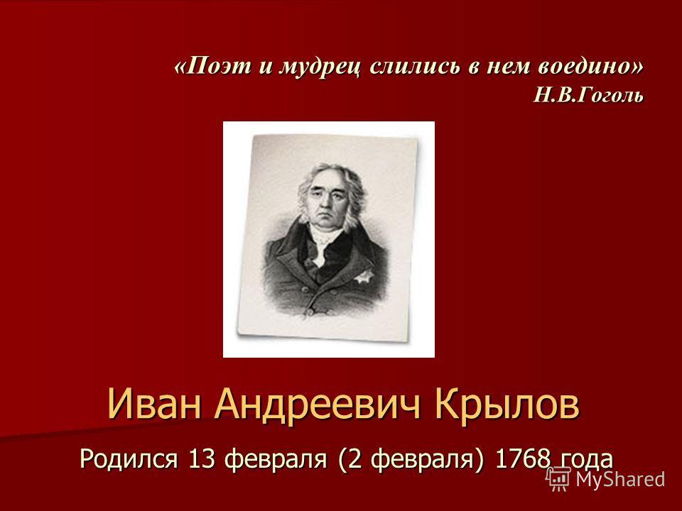 «Поэт и мудрец слились в нем воедино» Н.В.Гоголь Родился 13 февраля (2 февраля) 1768 года Иван Андреевич Крылов