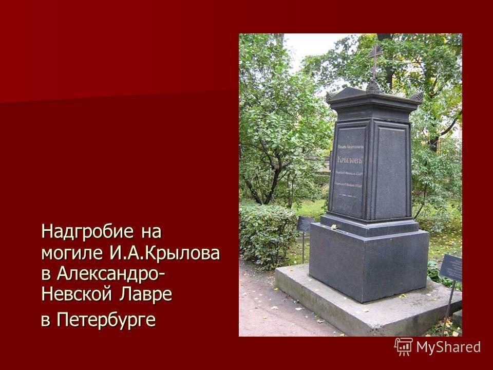Надгробие на могиле И.А.Крылова в Александро- Невской Лавре Надгробие на могиле И.А.Крылова в Александро- Невской Лавре в Петербурге в Петербурге
