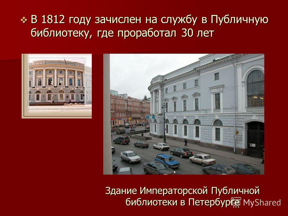 В 1812 году зачислен на службу в Публичную библиотеку, где проработал 30 лет В 1812 году зачислен на службу в Публичную библиотеку, где проработал 30 лет Здание Императорской Публичной библиотеки в Петербурге