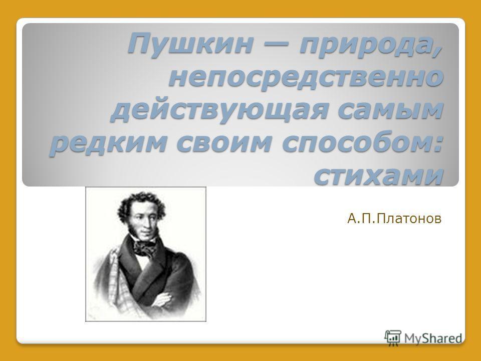 Пушкин природа, непосредственно действующая самым редким своим способом: стихами А.П.Платонов