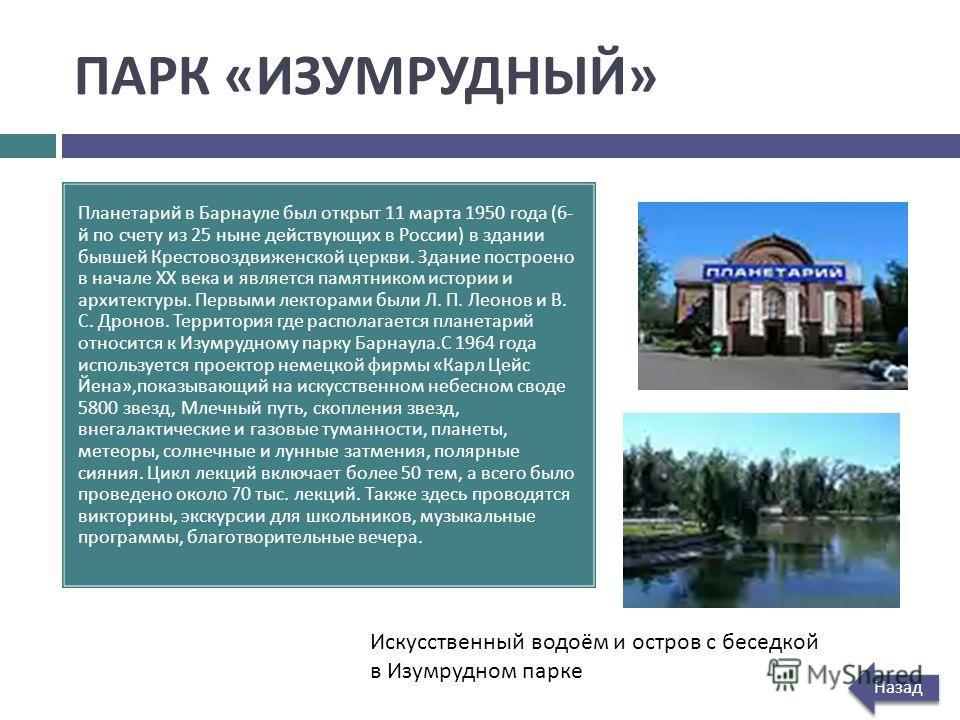 ПАРК « ИЗУМРУДНЫЙ » Планетарий в Барнауле был открыт 11 марта 1950 года (6- й по счету из 25 ныне действующих в России ) в здании бывшей Крестовоздвиженской церкви. Здание построено в начале XX века и является памятником истории и архитектуры. Первым