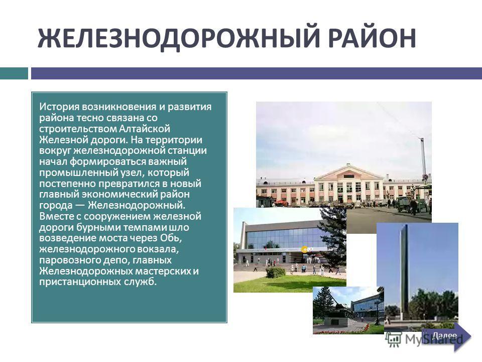 ЖЕЛЕЗНОДОРОЖНЫЙ РАЙОН История возникновения и развития района тесно связана со строительством Алтайской Железной дороги. На территории вокруг железнодорожной станции начал формироваться важный промышленный узел, который постепенно превратился в новый