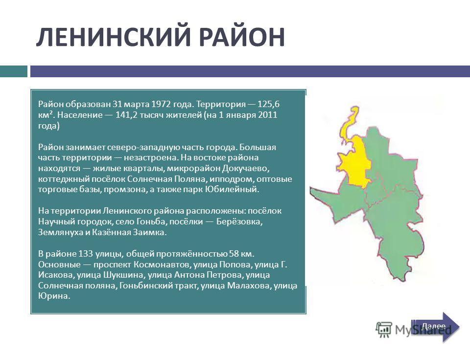 ЛЕНИНСКИЙ РАЙОН Район образован 31 марта 1972 года. Территория 125,6 км ². Население 141,2 тысяч жителей ( на 1 января 2011 года ) Район занимает северо - западную часть города. Большая часть территории незастроена. На востоке района находятся жилые