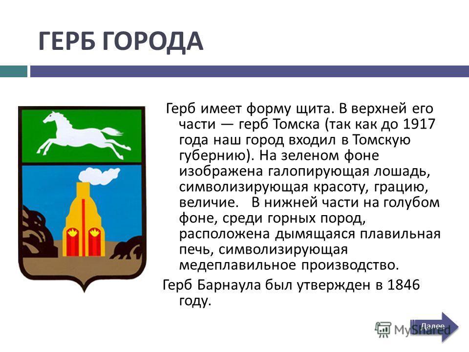 ГЕРБ ГОРОДА Герб имеет форму щита. В верхней его части герб Томска ( так как до 1917 года наш город входил в Томскую губернию ). На зеленом фоне изображена галопирующая лошадь, символизирующая красоту, грацию, величие. В нижней части на голубом фоне,