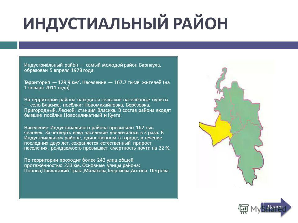 ИНДУСТИАЛЬНЫЙ РАЙОН Индустриальный район самый молодой район Барнаула, образован 5 апреля 1978 года. Территория 129,9 км ². Население 167,7 тысяч жителей ( на 1 января 2011 года ) На территории района находятся сельские населённые пункты село Власиха
