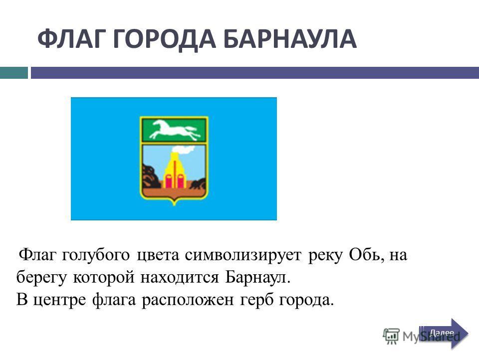 ФЛАГ ГОРОДА БАРНАУЛА Флаг голубого цвета символизирует реку Обь, на берегу которой находится Барнаул. В центре флага расположен герб города. Далее