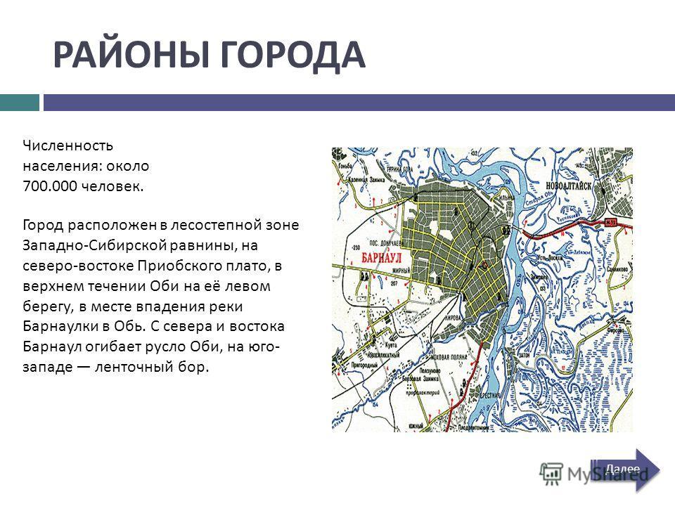 РАЙОНЫ ГОРОДА Численность населения : около 700.000 человек. Город расположен в лесостепной зоне Западно - Сибирской равнины, на северо - востоке Приобского плато, в верхнем течении Оби на её левом берегу, в месте впадения реки Барнаулки в Обь. С сев