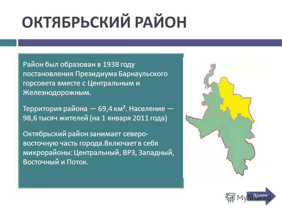 ОКТЯБРЬСКИЙ РАЙОН Район был образован в 1938 году постановления Президиума Барнаульского горсовета вместе с Центральным и Железнодорожным. Территория района 69,4 км ². Население 98,6 тысяч жителей ( на 1 января 2011 года ) Октябрьский район занимает