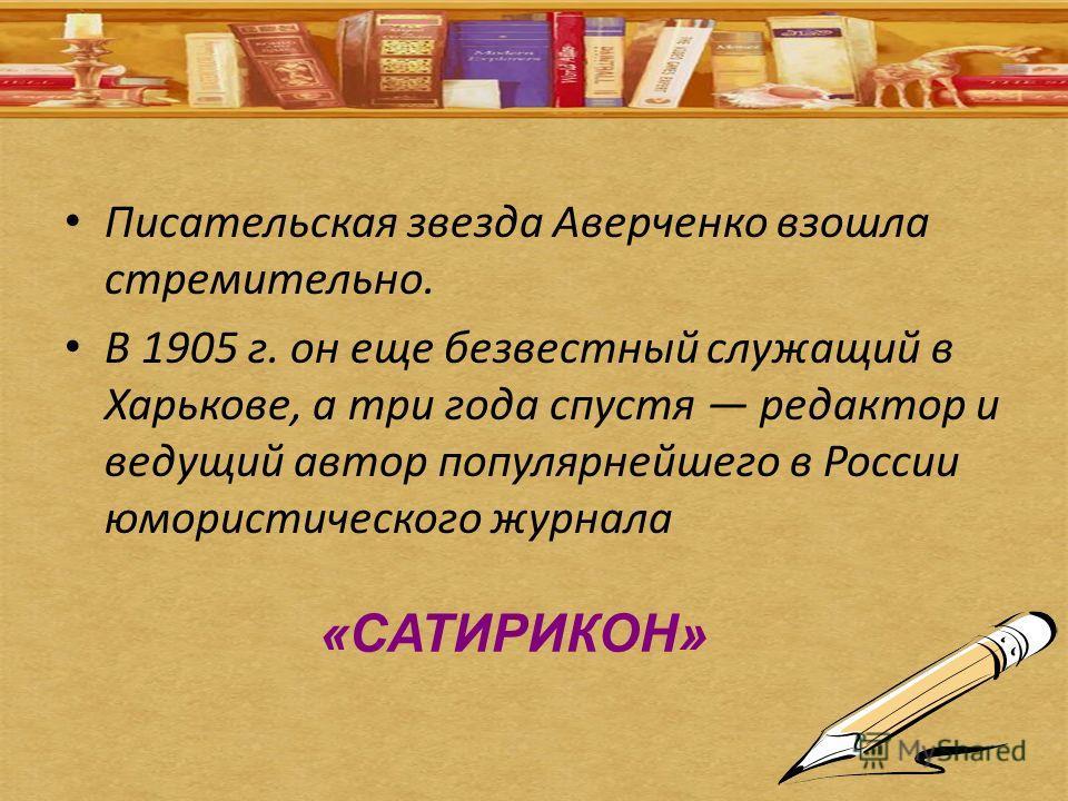 Писательская звезда Аверченко взошла стремительно. В 1905 г. он еще безвестный служащий в Харькове, а три года спустя редактор и ведущий автор популярнейшего в России юмористического журнала «САТИРИКОН»