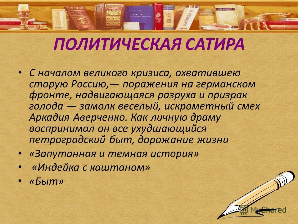 ПОЛИТИЧЕСКАЯ САТИРА С началом великого кризиса, охватившею старую Россию, поражения на германском фронте, надвигающаяся разруха и призрак голода замолк веселый, искрометный смех Аркадия Аверченко. Как личную драму воспринимал он все ухудшающийся петр