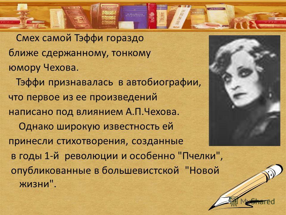 Смех самой Тэффи гораздо ближе сдержанному, тонкому юмору Чехова. Тэффи признавалась в автобиографии, что первое из ее произведений написано под влиянием А.П.Чехова. Однако широкую известность ей принесли стихотворения, созданные в годы 1-й революции