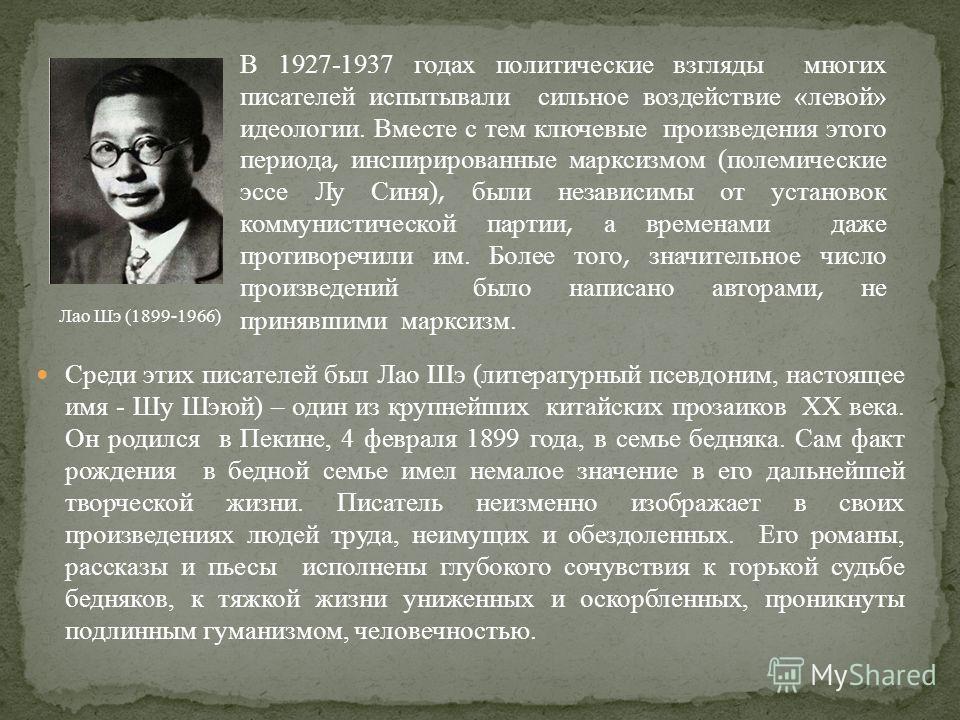 Среди этих писателей был Лао Шэ ( литературный псевдоним, настоящее имя - Шу Шэюй ) – один из крупнейших китайских прозаиков ХХ века. Он родился в Пекине, 4 февраля 1899 года, в семье бедняка. Сам факт рождения в бедной семье имел немалое значение в