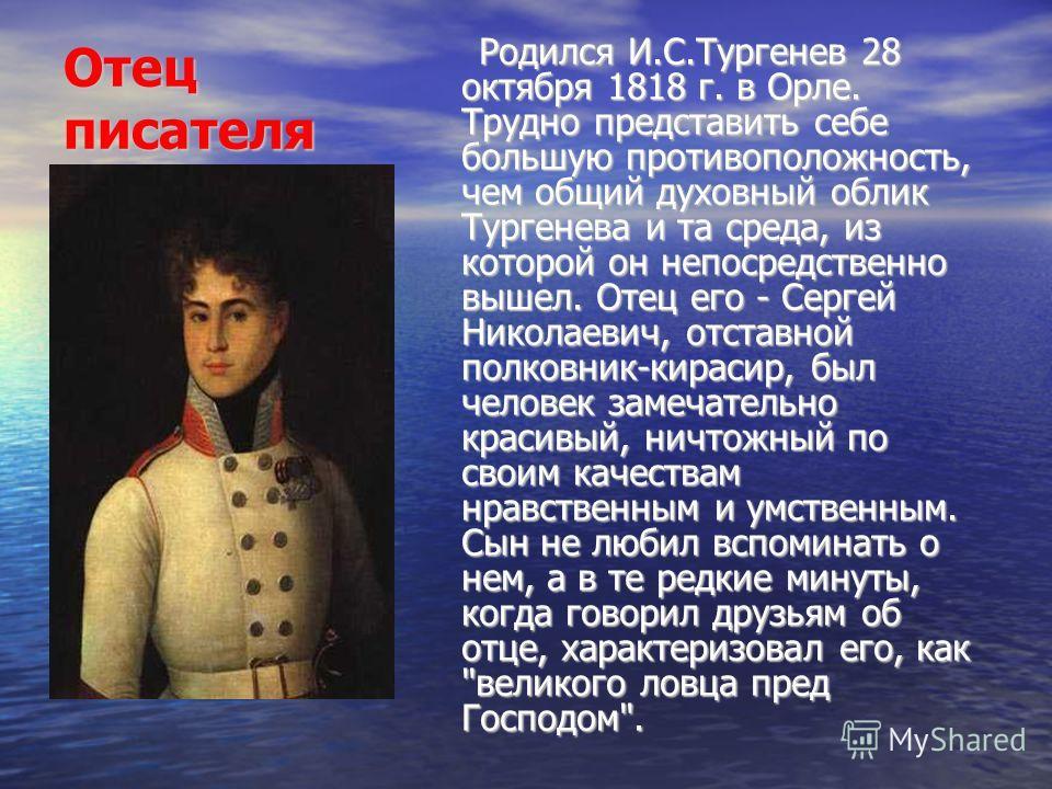 Отец писателя Родился И.С.Тургенев 28 октября 1818 г. в Орле. Трудно представить себе большую противоположность, чем общий духовный облик Тургенева и та среда, из которой он непосредственно вышел. Отец его - Сергей Николаевич, отставной полковник-кир
