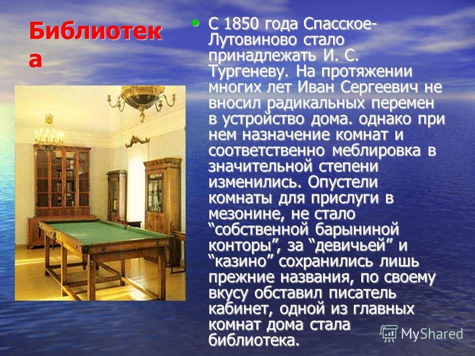 Библиотек а С 1850 года Спасское- Лутовиново стало принадлежать И. С. Тургеневу. На протяжении многих лет Иван Сергеевич не вносил радикальных перемен в устройство дома. однако при нем назначение комнат и соответственно меблировка в значительной степ