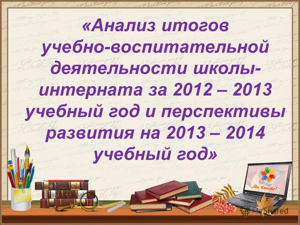 «Анализ итогов учебно-воспитательной деятельности школы- интерната за 2012 – 2013 учебный год и перспективы развития на 2013 – 2014 учебный год»