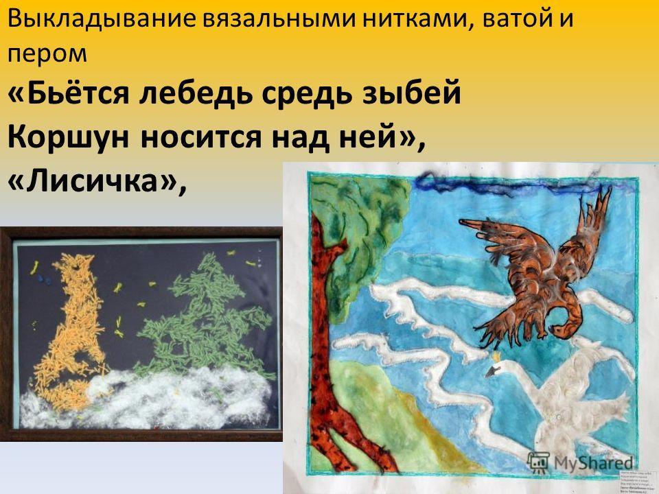Выкладывание вязальными нитками, ватой и пером «Бьётся лебедь средь зыбей Коршун носится над ней», «Лисичка»,